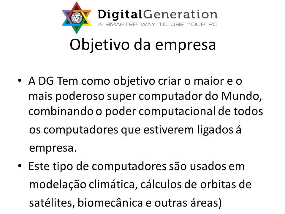 Objetivo da empresa A DG Tem como objetivo criar o maior e o mais poderoso super computador do Mundo, combinando o poder computacional de todos os computadores que estiverem ligados á empresa.