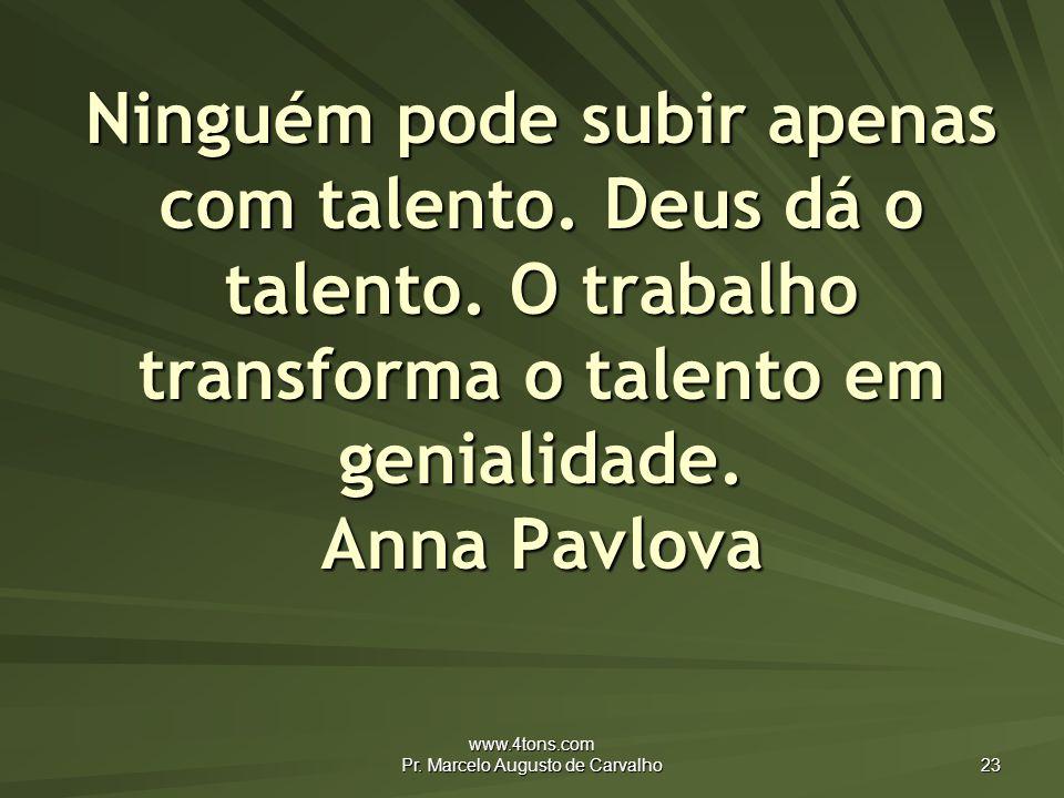 www.4tons.com Pr.Marcelo Augusto de Carvalho 23 Ninguém pode subir apenas com talento.