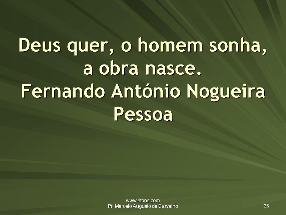 www.4tons.com Pr.Marcelo Augusto de Carvalho 25 Deus quer, o homem sonha, a obra nasce.