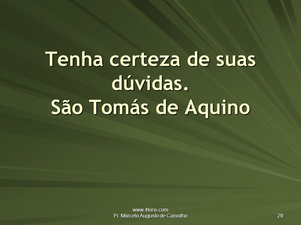 www.4tons.com Pr. Marcelo Augusto de Carvalho 29 Tenha certeza de suas dúvidas. São Tomás de Aquino