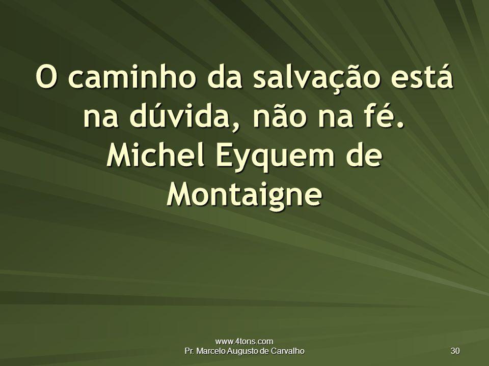 www.4tons.com Pr.Marcelo Augusto de Carvalho 30 O caminho da salvação está na dúvida, não na fé.