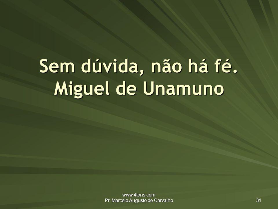 www.4tons.com Pr. Marcelo Augusto de Carvalho 31 Sem dúvida, não há fé. Miguel de Unamuno