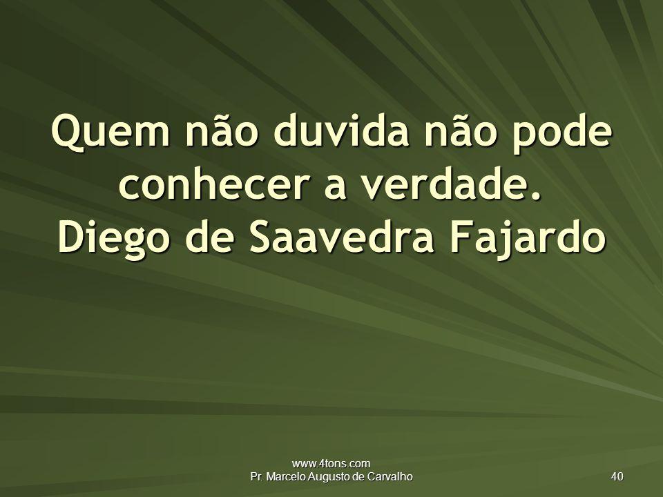 www.4tons.com Pr.Marcelo Augusto de Carvalho 40 Quem não duvida não pode conhecer a verdade.