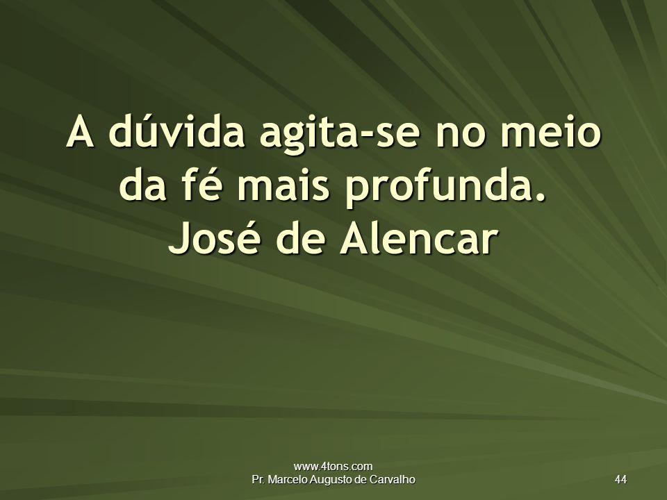 www.4tons.com Pr.Marcelo Augusto de Carvalho 44 A dúvida agita-se no meio da fé mais profunda.