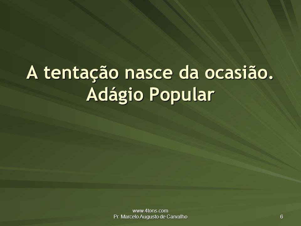 www.4tons.com Pr. Marcelo Augusto de Carvalho 6 A tentação nasce da ocasião. Adágio Popular