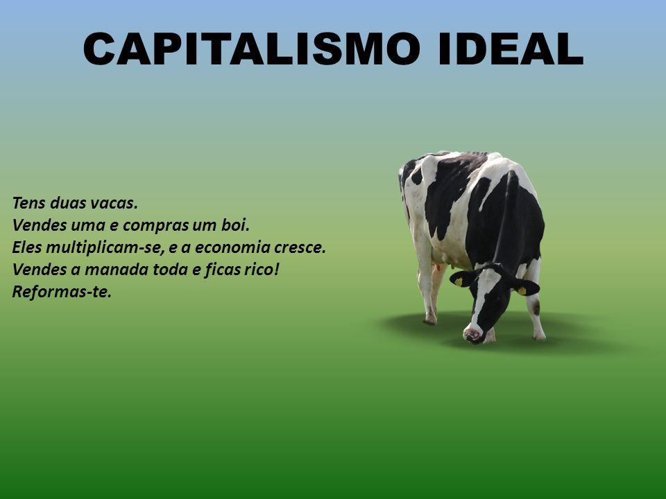 CAPITALISMO IDEAL Tens duas vacas.Vendes uma e compras um boi.