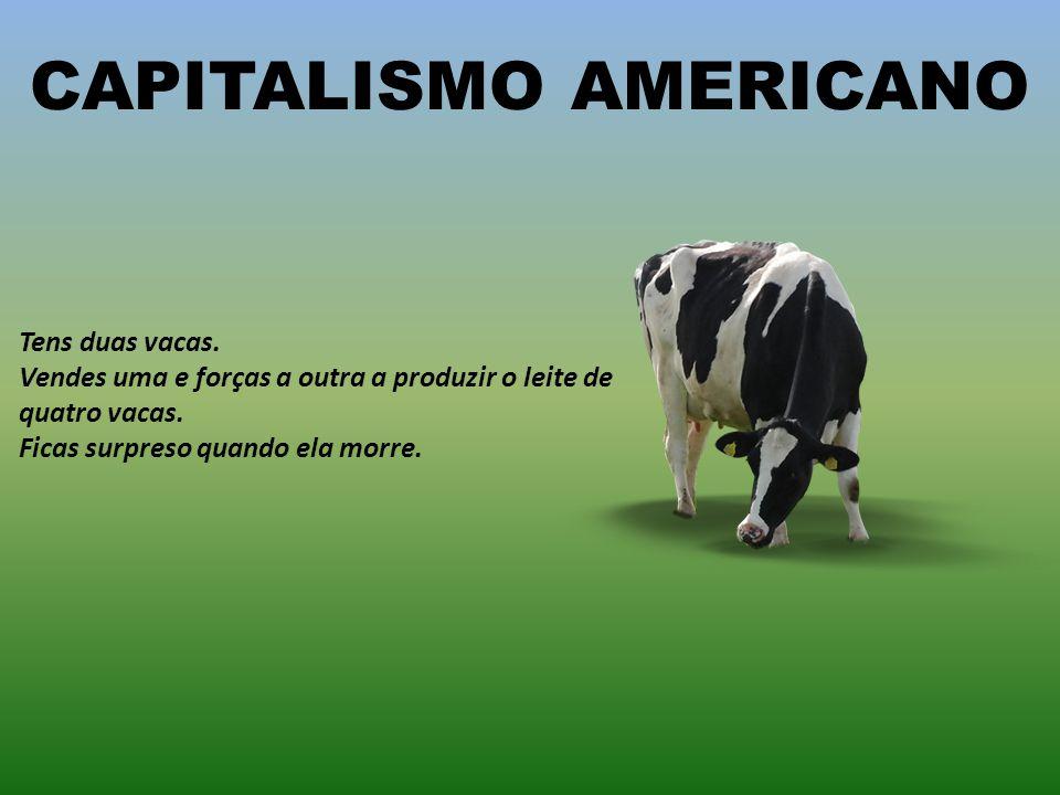 CAPITALISMO IDEAL Tens duas vacas. Vendes uma e compras um boi. Eles multiplicam-se, e a economia cresce. Vendes a manada toda e ficas rico! Reformas-