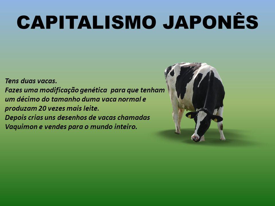 CAPITALISMO AMERICANO Tens duas vacas. Vendes uma e forças a outra a produzir o leite de quatro vacas. Ficas surpreso quando ela morre.
