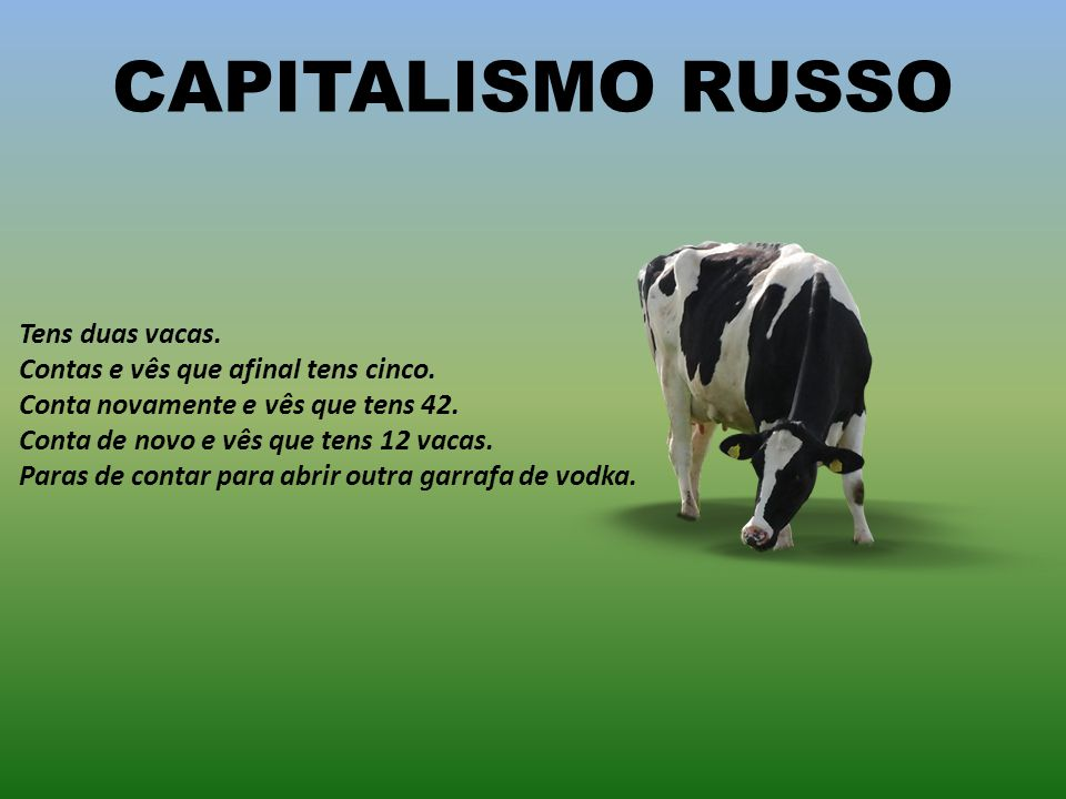 CAPITALISMO RUSSO Tens duas vacas.Contas e vês que afinal tens cinco.