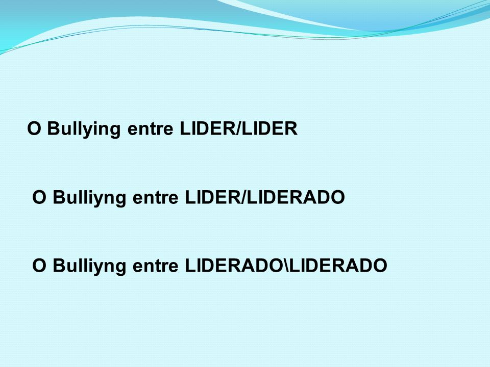 O Bullying entre LIDER/LIDER O Bulliyng entre LIDER/LIDERADO O Bulliyng entre LIDERADO\LIDERADO
