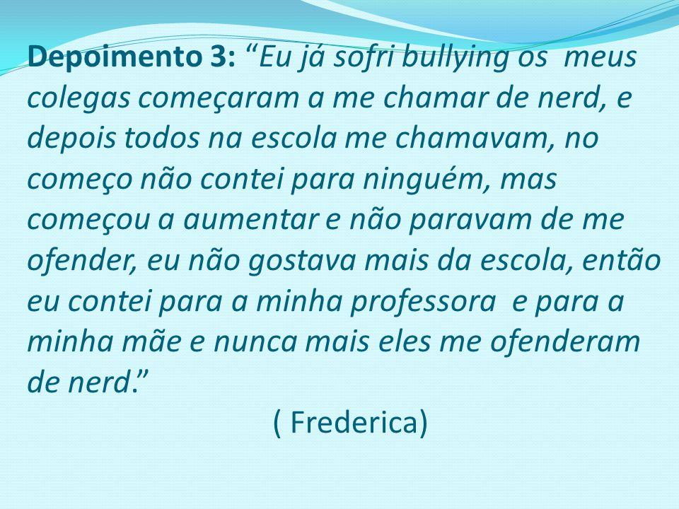 """Depoimento 3: """"Eu já sofri bullying os meus colegas começaram a me chamar de nerd, e depois todos na escola me chamavam, no começo não contei para nin"""