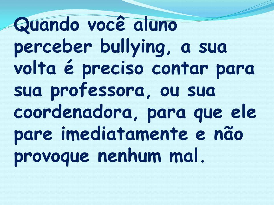 Quando você aluno perceber bullying, a sua volta é preciso contar para sua professora, ou sua coordenadora, para que ele pare imediatamente e não provoque nenhum mal.