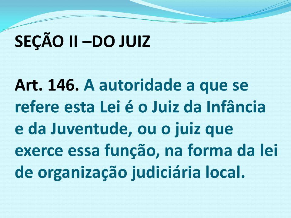 SEÇÃO II –DO JUIZ Art. 146. A autoridade a que se refere esta Lei é o Juiz da Infância e da Juventude, ou o juiz que exerce essa função, na forma da l