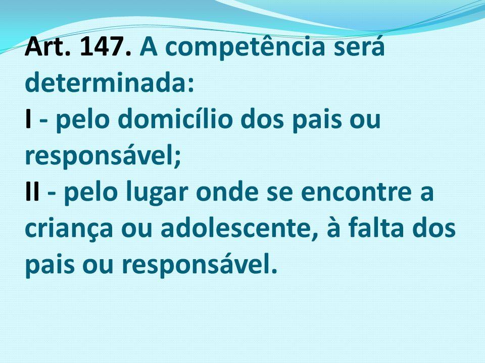 Art. 147. A competência será determinada: I - pelo domicílio dos pais ou responsável; II - pelo lugar onde se encontre a criança ou adolescente, à fal