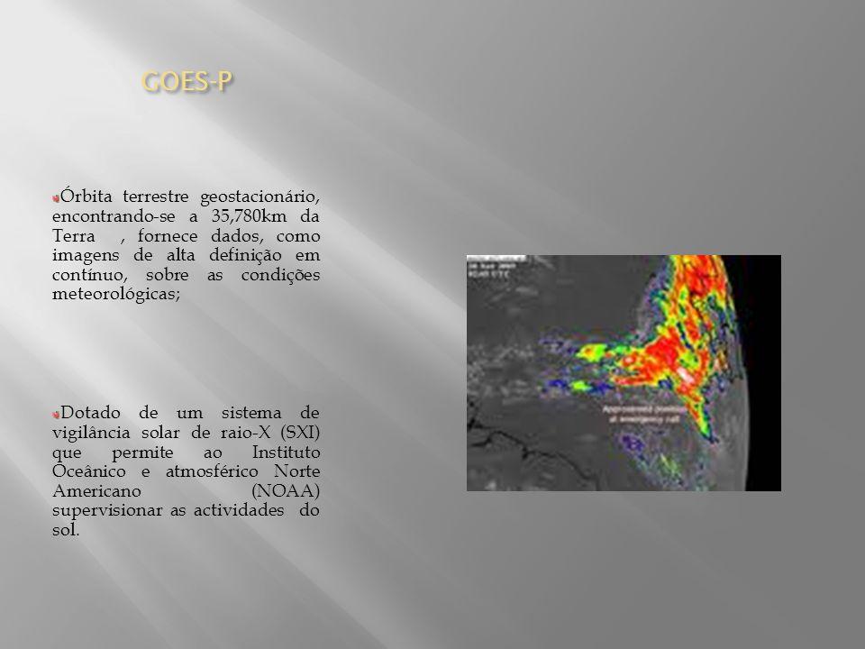 GOES-P Órbita terrestre geostacionário, encontrando-se a 35,780km da Terra, fornece dados, como imagens de alta definição em contínuo, sobre as condiç