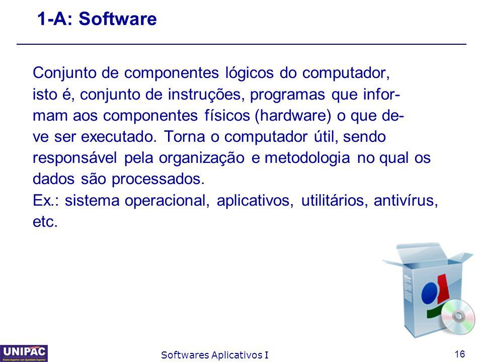 16 Softwares Aplicativos I 1-A: Software Conjunto de componentes lógicos do computador, isto é, conjunto de instruções, programas que infor- mam aos c