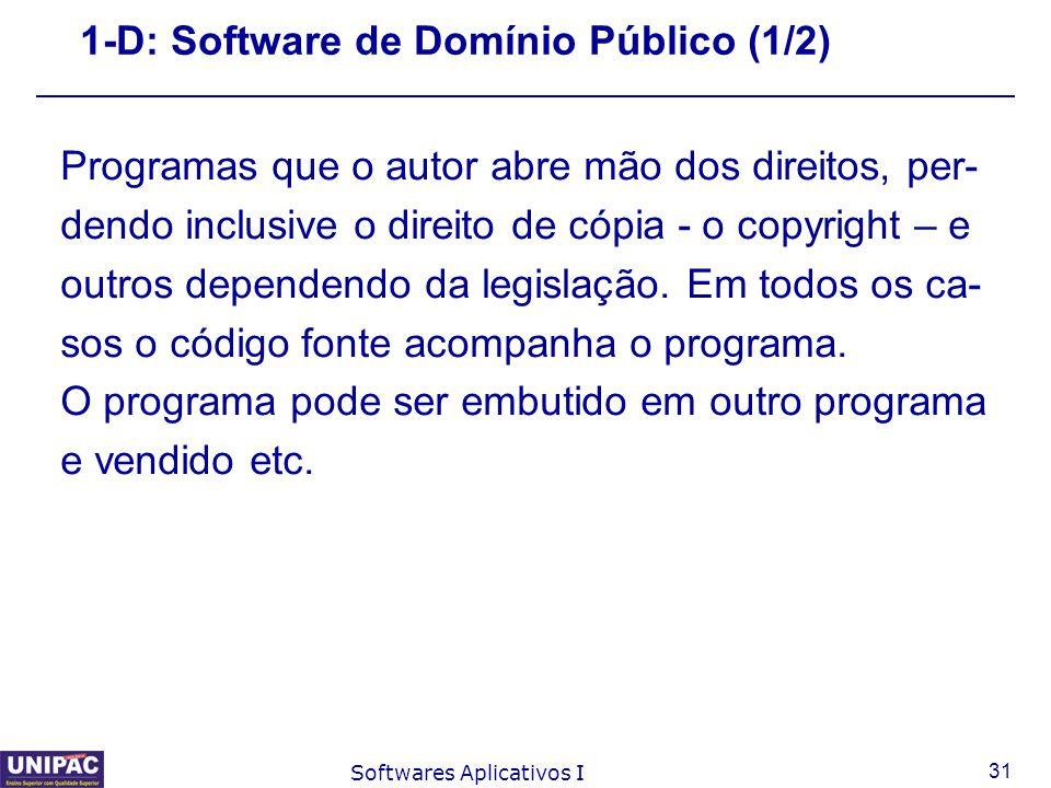 31 Softwares Aplicativos I 1-D: Software de Domínio Público (1/2) Programas que o autor abre mão dos direitos, per- dendo inclusive o direito de cópia