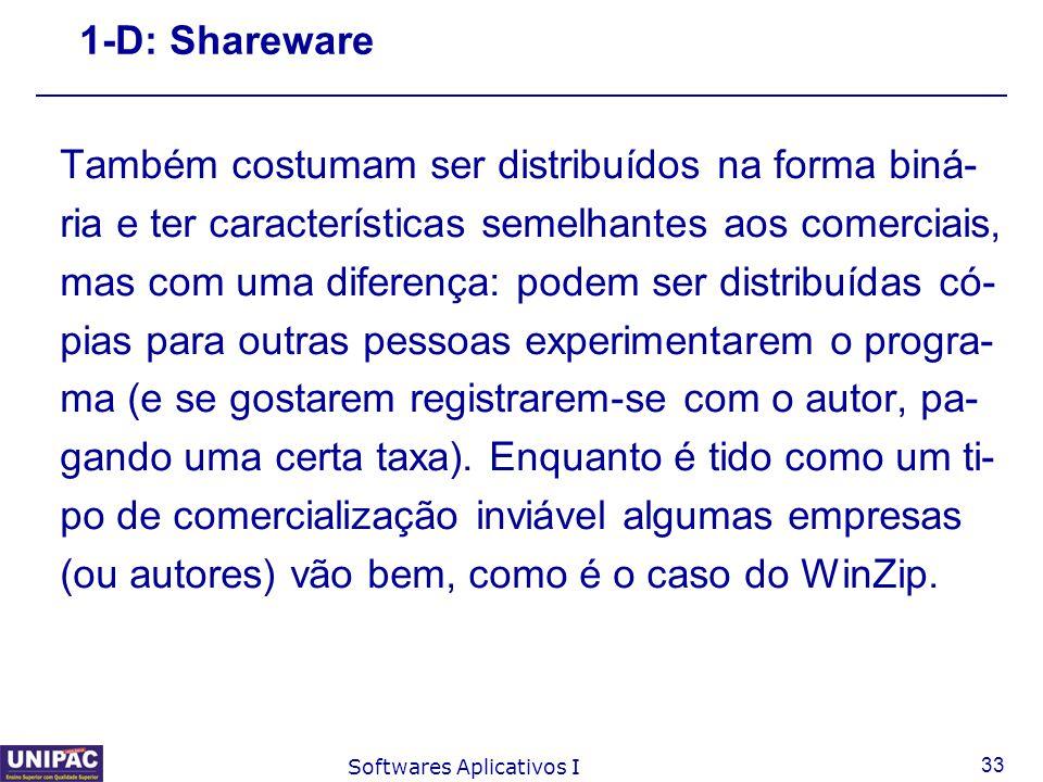 33 Softwares Aplicativos I 1-D: Shareware Também costumam ser distribuídos na forma biná- ria e ter características semelhantes aos comerciais, mas co