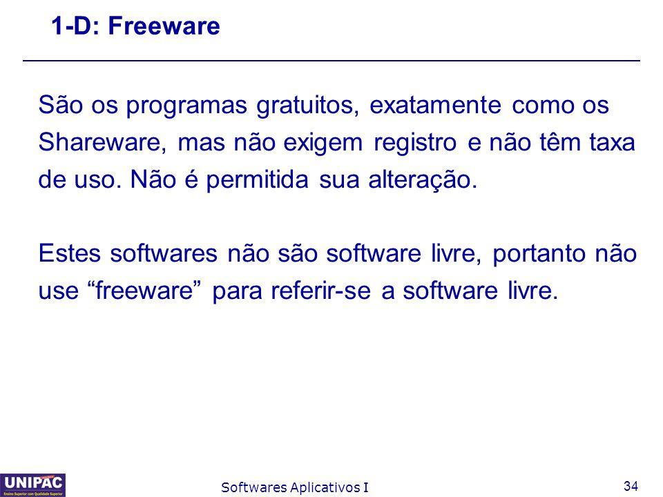 34 Softwares Aplicativos I 1-D: Freeware São os programas gratuitos, exatamente como os Shareware, mas não exigem registro e não têm taxa de uso. Não