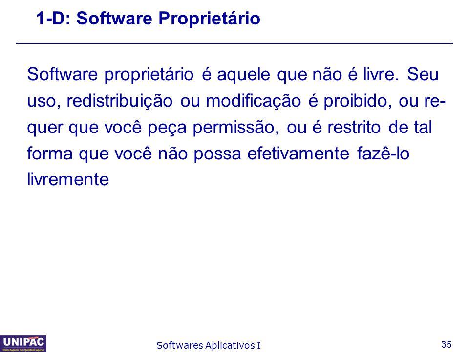 35 Softwares Aplicativos I 1-D: Software Proprietário Software proprietário é aquele que não é livre. Seu uso, redistribuição ou modificação é proibid