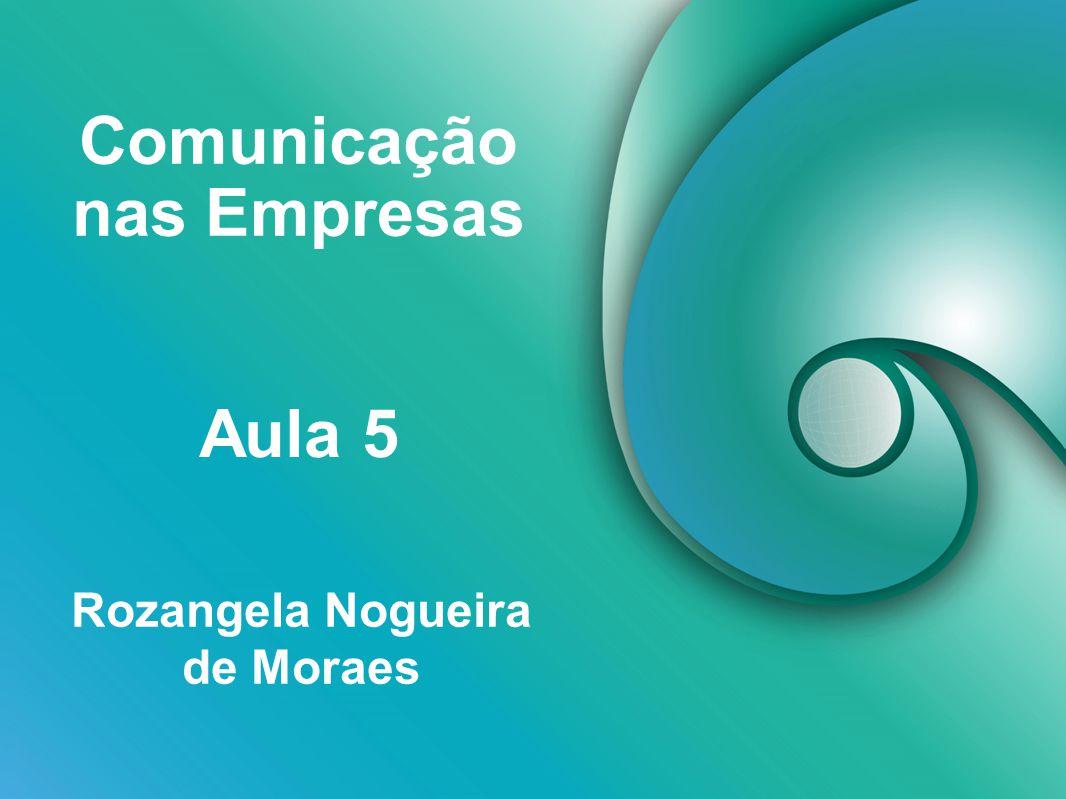 Comunicação nas Empresas Rozangela Nogueira de Moraes Aula 5