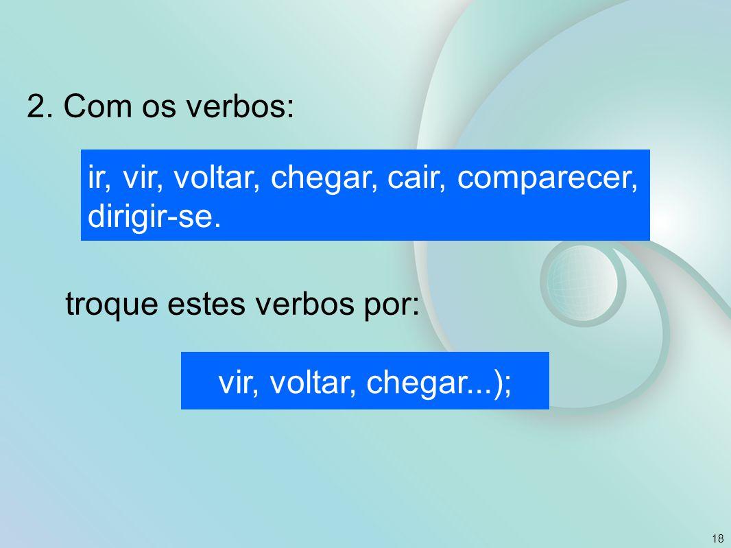 2. Com os verbos: troque estes verbos por: 18 ir, vir, voltar, chegar, cair, comparecer, dirigir-se. vir, voltar, chegar...);