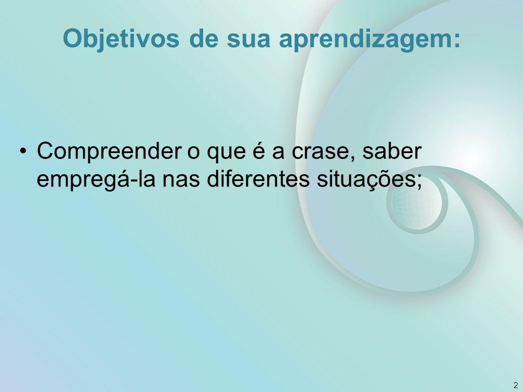 Objetivos de sua aprendizagem: Compreender o que é a crase, saber empregá-la nas diferentes situações; 2