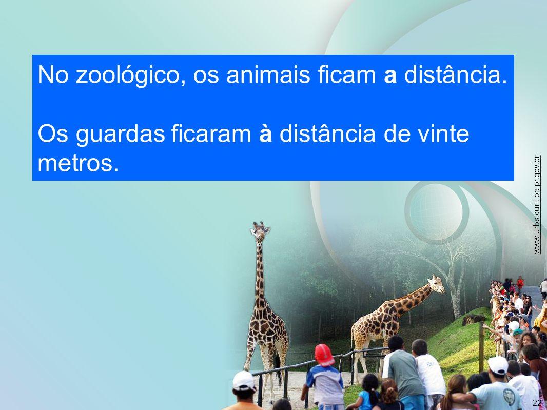 22 No zoológico, os animais ficam a distância. Os guardas ficaram à distância de vinte metros. www.urbs.curitiba.pr.gov.br