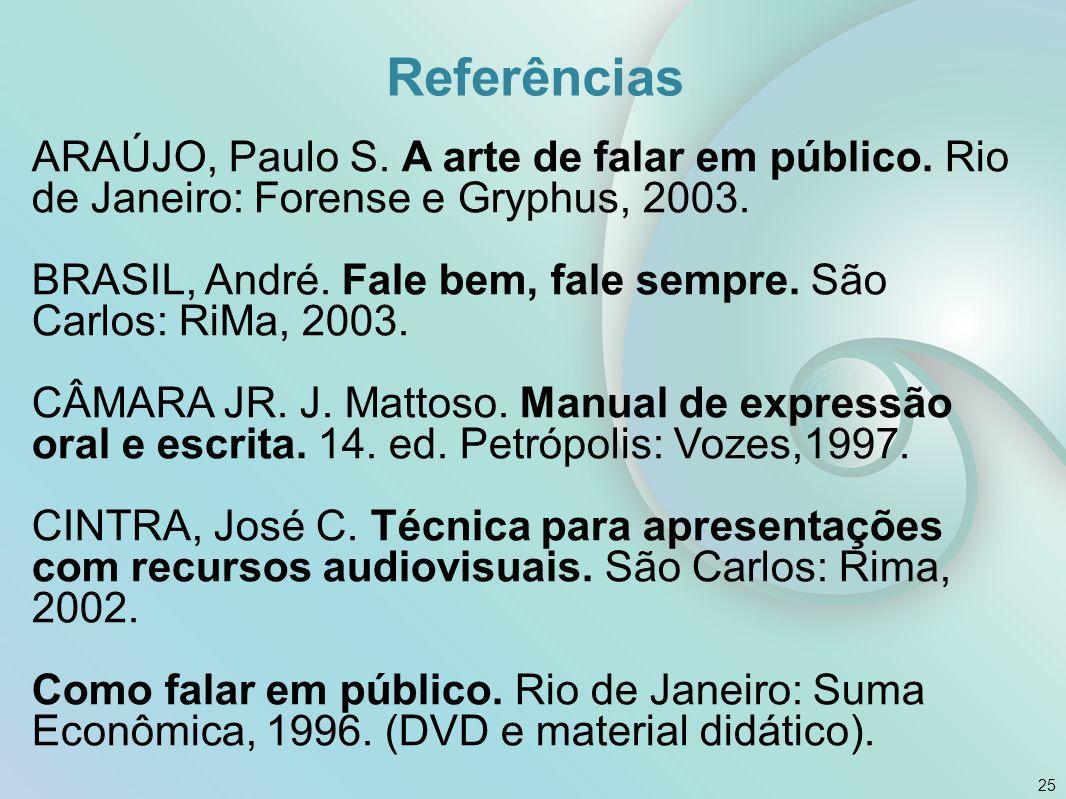 ARAÚJO, Paulo S. A arte de falar em público. Rio de Janeiro: Forense e Gryphus, 2003. BRASIL, André. Fale bem, fale sempre. São Carlos: RiMa, 2003. CÂ