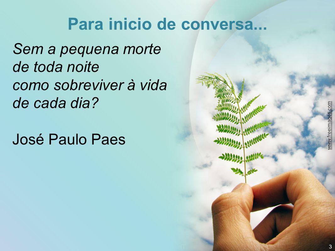 Para inicio de conversa... Sem a pequena morte de toda noite como sobreviver à vida de cada dia? José Paulo Paes 3 www.freeimages.com