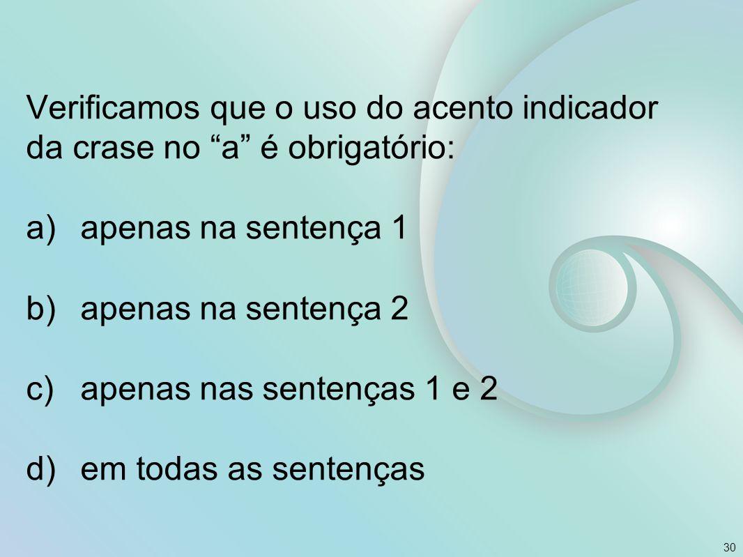 """Verificamos que o uso do acento indicador da crase no """"a"""" é obrigatório: a)apenas na sentença 1 b)apenas na sentença 2 c)apenas nas sentenças 1 e 2 d)"""