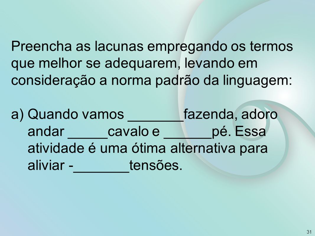 Preencha as lacunas empregando os termos que melhor se adequarem, levando em consideração a norma padrão da linguagem: a)Quando vamos _______fazenda,