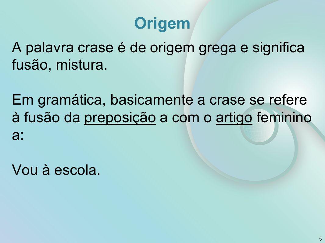 Origem A palavra crase é de origem grega e significa fusão, mistura. Em gramática, basicamente a crase se refere à fusão da preposição a com o artigo