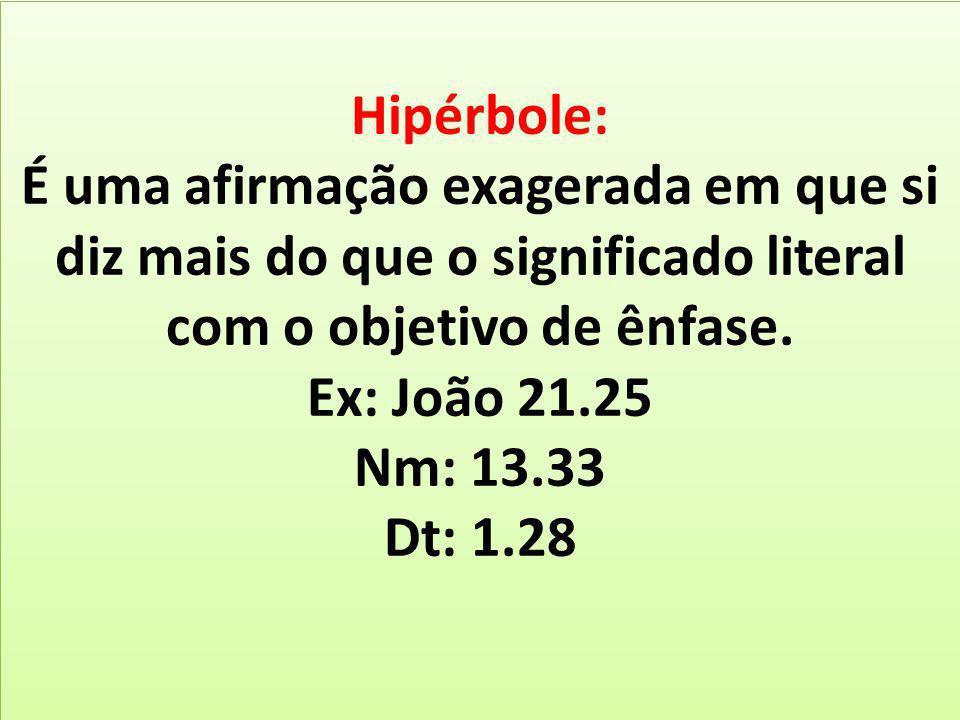 Hipérbole: É uma afirmação exagerada em que si diz mais do que o significado literal com o objetivo de ênfase. Ex: João 21.25 Nm: 13.33 Dt: 1.28