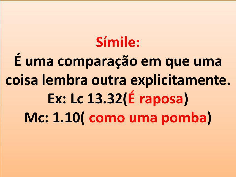 Símile: É uma comparação em que uma coisa lembra outra explicitamente. Ex: Lc 13.32(É raposa) Mc: 1.10( como uma pomba)