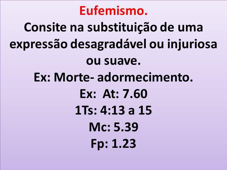 Eufemismo. Consite na substituição de uma expressão desagradável ou injuriosa ou suave. Ex: Morte- adormecimento. Ex: At: 7.60 1Ts: 4:13 a 15 Mc: 5.39