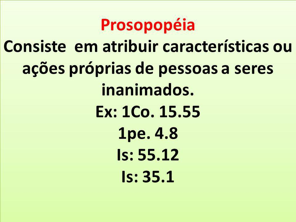 Prosopopéia Consiste em atribuir características ou ações próprias de pessoas a seres inanimados. Ex: 1Co. 15.55 1pe. 4.8 Is: 55.12 Is: 35.1