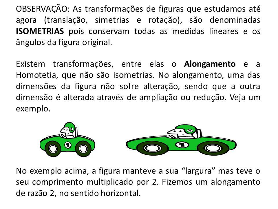 OBSERVAÇÃO: As transformações de figuras que estudamos até agora (translação, simetrias e rotação), são denominadas ISOMETRIAS pois conservam todas as medidas lineares e os ângulos da figura original.