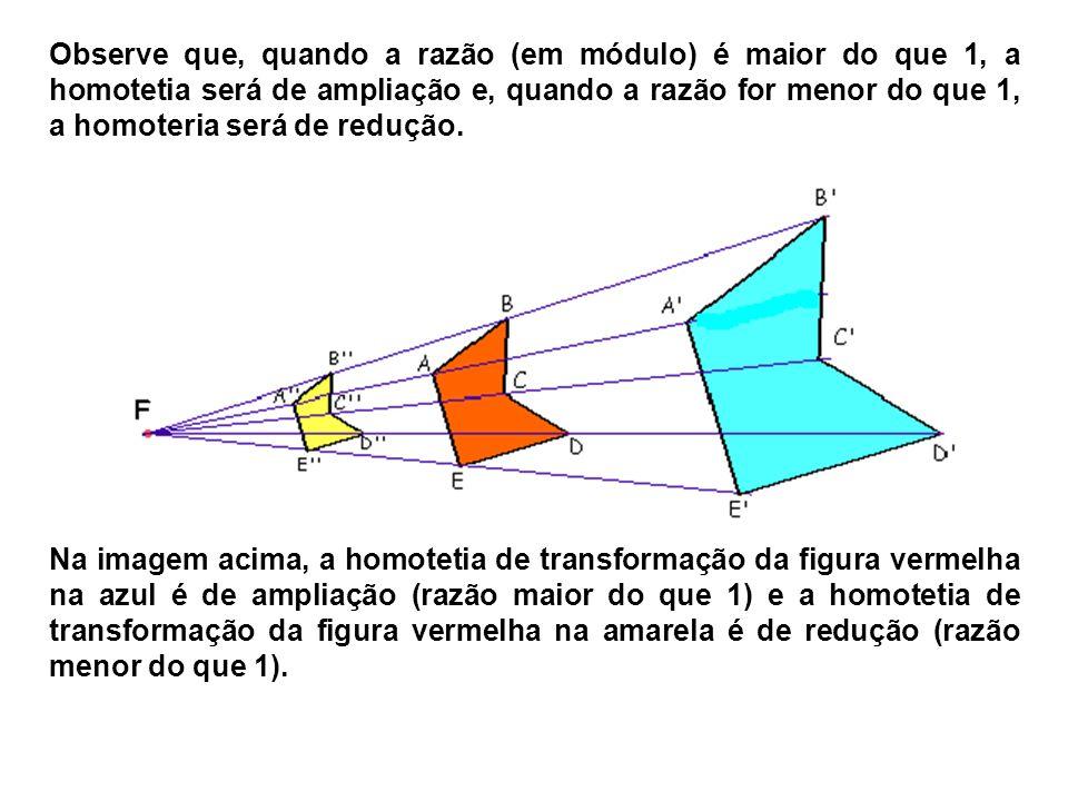 Observe que, quando a razão (em módulo) é maior do que 1, a homotetia será de ampliação e, quando a razão for menor do que 1, a homoteria será de redu