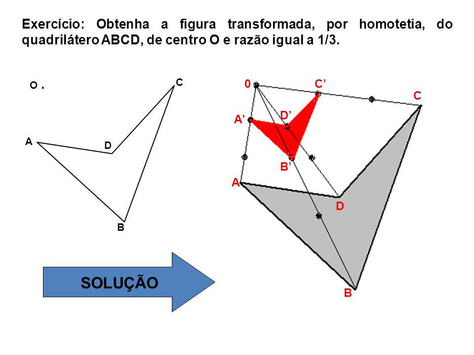 O. A B C D Exercício: Obtenha a figura transformada, por homotetia, do quadrilátero ABCD, de centro O e razão igual a 1/3. SOLUÇÃO A A' D D' 0 C C' B