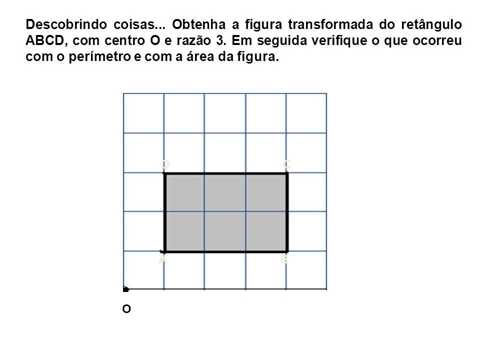 Descobrindo coisas... Obtenha a figura transformada do retângulo ABCD, com centro O e razão 3. Em seguida verifique o que ocorreu com o perímetro e co