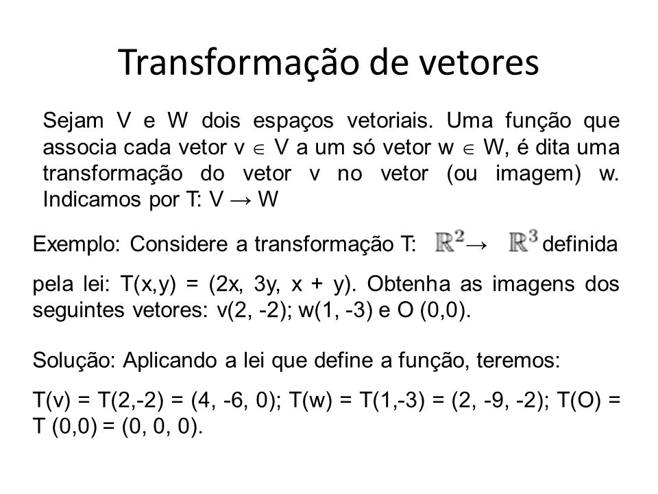 Transformação de vetores Sejam V e W dois espaços vetoriais. Uma função que associa cada vetor v  V a um só vetor w  W, é dita uma transformação do