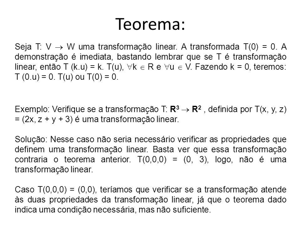 Teorema: Seja T: V  W uma transformação linear. A transformada T(0) = 0. A demonstração é imediata, bastando lembrar que se T é transformação linear,