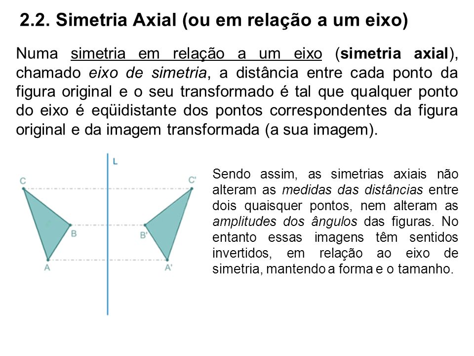 2.2. Simetria Axial (ou em relação a um eixo) Numa simetria em relação a um eixo (simetria axial), chamado eixo de simetria, a distância entre cada po