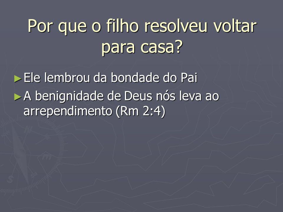 Por que o filho resolveu voltar para casa? ► Ele lembrou da bondade do Pai ► A benignidade de Deus nós leva ao arrependimento (Rm 2:4)