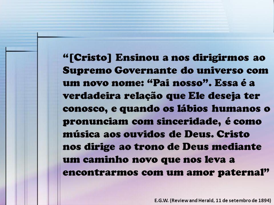 """""""[Cristo] Ensinou a nos dirigirmos ao Supremo Governante do universo com um novo nome: """"Pai nosso"""". Essa é a verdadeira relação que Ele deseja ter con"""