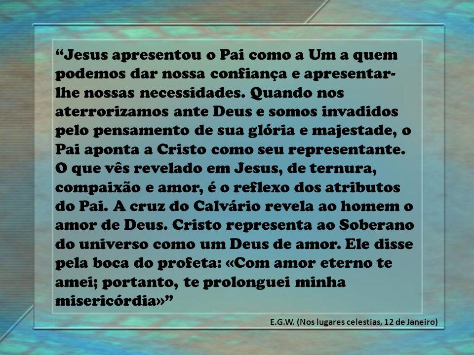 """""""Jesus apresentou o Pai como a Um a quem podemos dar nossa confiança e apresentar- lhe nossas necessidades. Quando nos aterrorizamos ante Deus e somos"""