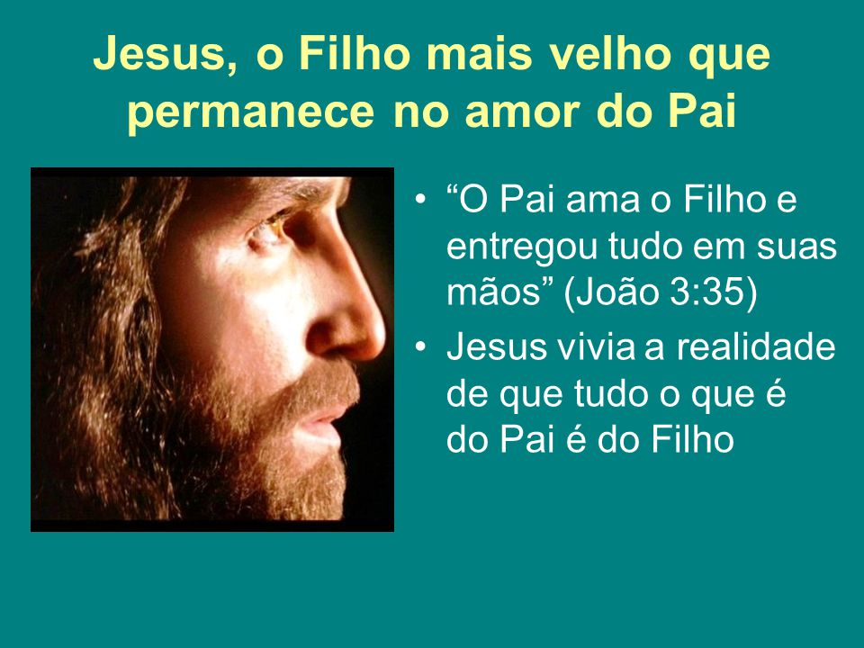 """Jesus, o Filho mais velho que permanece no amor do Pai """"O Pai ama o Filho e entregou tudo em suas mãos"""" (João 3:35) Jesus vivia a realidade de que tud"""
