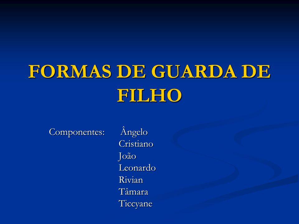 FORMAS DE GUARDA DE FILHO Componentes: Ângelo Cristiano Cristiano João João Leonardo Leonardo Rivian Rivian Tâmara Tâmara Ticcyane Ticcyane