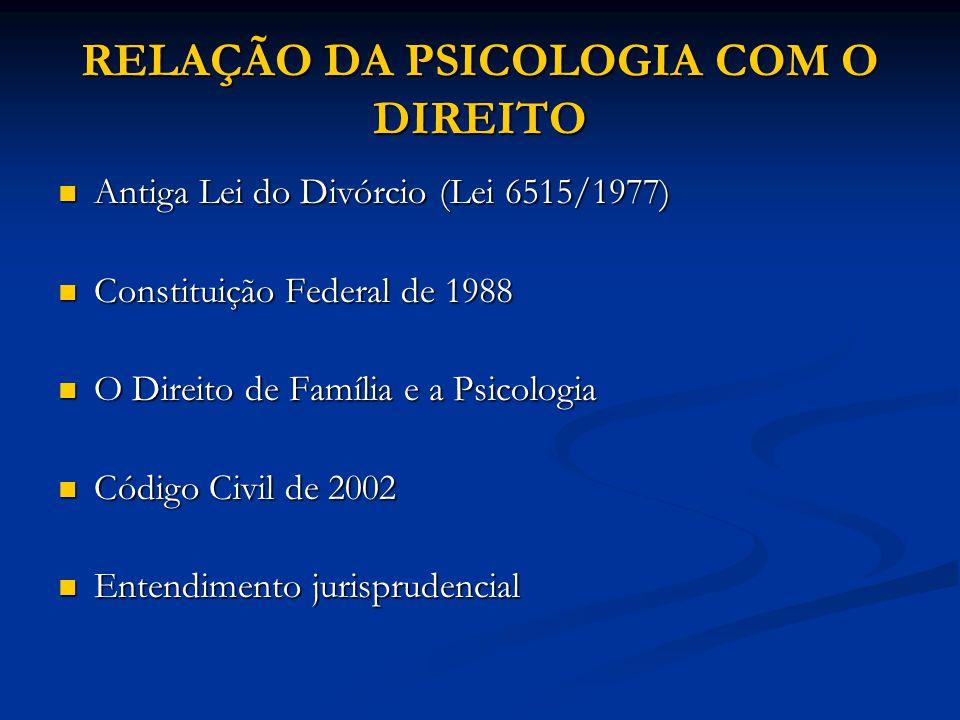 RELAÇÃO DA PSICOLOGIA COM O DIREITO Antiga Lei do Divórcio (Lei 6515/1977) Antiga Lei do Divórcio (Lei 6515/1977) Constituição Federal de 1988 Constit